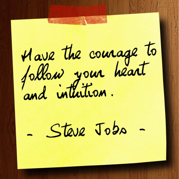 """Have the courage to follow your heart and intuition."" - Steve Jobs -"